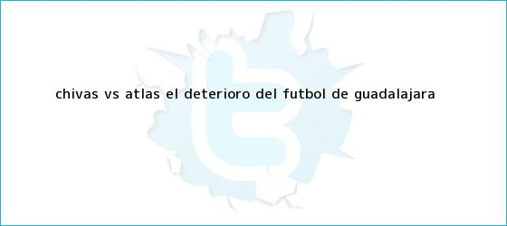 trinos de <b>Chivas vs Atlas</b>, el deterioro del futbol de Guadalajara