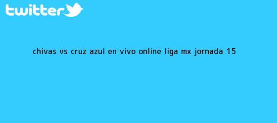 trinos de Chivas vs Cruz Azul en vivo online: <b>Liga MX</b>, <b>Jornada 15</b>