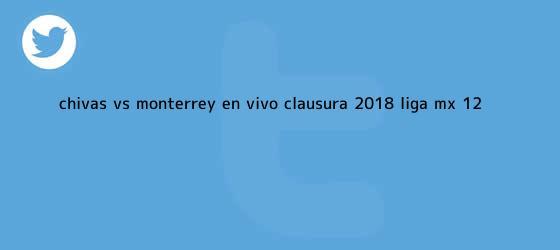trinos de <b>Chivas vs</b>. <b>Monterrey</b>, en vivo, Clausura <b>2018</b>, Liga MX (1-2 ...