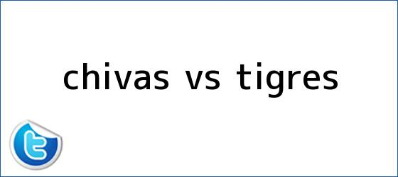 trinos de <b>Chivas vs Tigres</b>