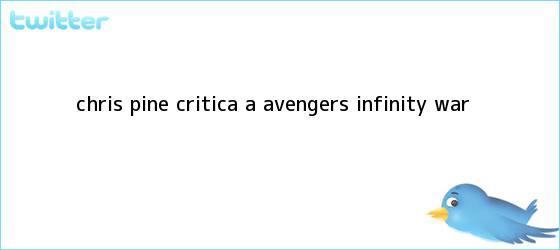 trinos de <b>Chris Pine</b> critica a ?Avengers: Infinity War?