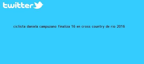 trinos de Ciclista <b>Daniela Campuzano</b> finaliza 16 en cross country de Río 2016