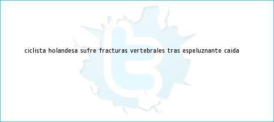 trinos de <b>Ciclista holandesa</b> sufre fracturas vertebrales tras espeluznante <b>caída</b>