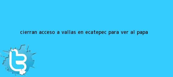 trinos de Cierran acceso a vallas en <b>Ecatepec</b> para ver al <b>Papa</b>
