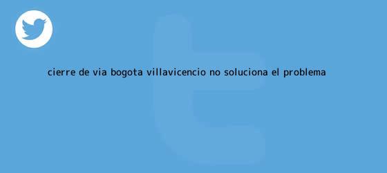 trinos de <b>Cierre</b> de <b>vía Bogotá</b> - <b>Villavicencio</b> no soluciona el problema ...