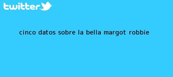 trinos de Cinco datos sobre la bella <b>Margot Robbie</b>