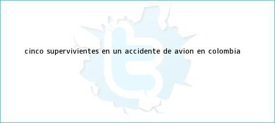 trinos de Cinco supervivientes en un <b>accidente</b> de avión en Colombia