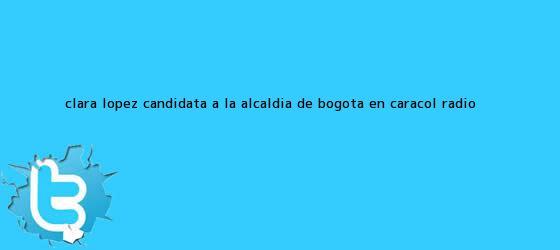 trinos de Clara López, candidata a la Alcaldía de Bogotá, en <b>Caracol Radio</b>