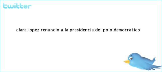 trinos de <b>Clara López</b> renunció a la presidencia del Polo Democrático