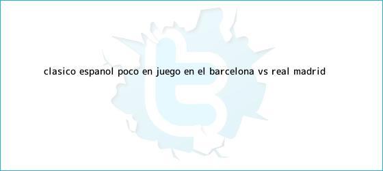 trinos de Clásico Español: Poco en juego en el <b>Barcelona vs</b>. <b>Real Madrid</b>