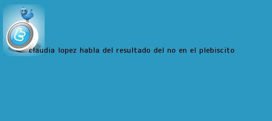 trinos de <b>Claudia López</b> habla del resultado del No en el plebiscito