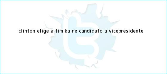 trinos de Clinton elige a <b>Tim Kaine</b> candidato a vicepresidente