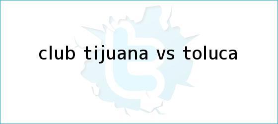 trinos de CLUB <b>TIJUANA Vs</b>. <b>TOLUCA</b>