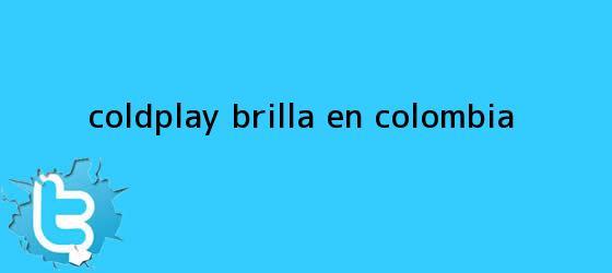 trinos de <b>Coldplay</b> brilla en Colombia