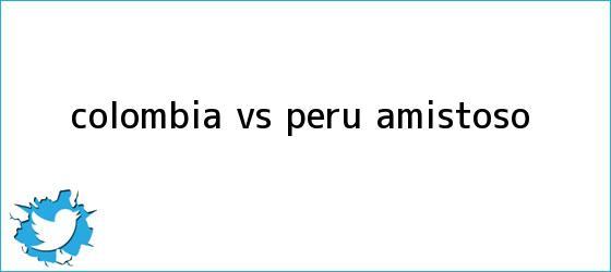 trinos de <b>Colombia vs Perú</b>, amistoso