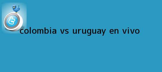 trinos de <b>Colombia vs</b>. <b>Uruguay, en vivo</b>
