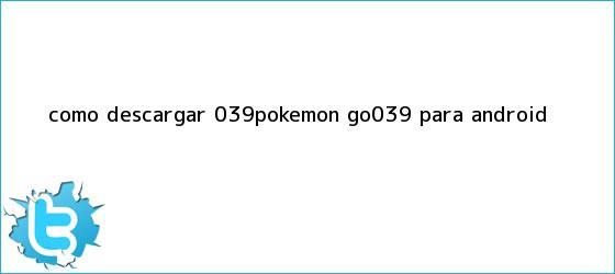 trinos de Cómo <b>descargar</b> &#039;<b>Pokémon GO</b>&#039; para Android