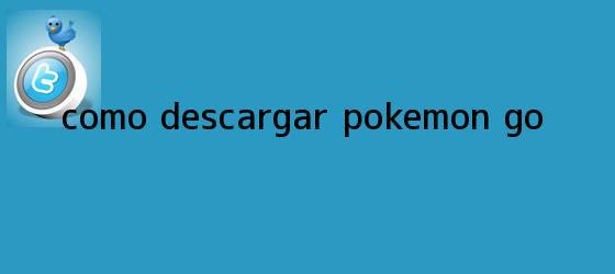 trinos de ¿Cómo <b>descargar Pokémon Go</b>?