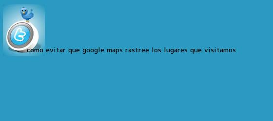 trinos de Cómo evitar que Google <b>Maps</b> rastree los lugares que visitamos