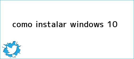 trinos de Cómo instalar <b>Windows 10</b>