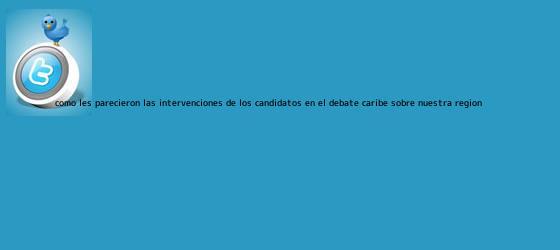trinos de ¿Cómo les parecieron las intervenciones de los candidatos en el <b>Debate Caribe</b> sobre nuestra región?