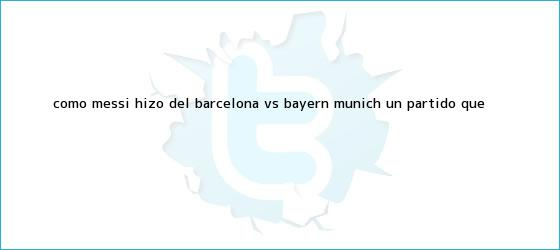 trinos de Cómo Messi hizo del <b>Barcelona vs</b>. <b>Bayern</b> Múnich un partido que <b>...</b>