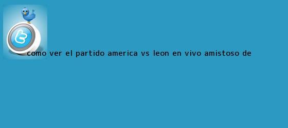 trinos de ¿Cómo ver el partido <b>América vs León</b> EN VIVO? Amistoso de ...