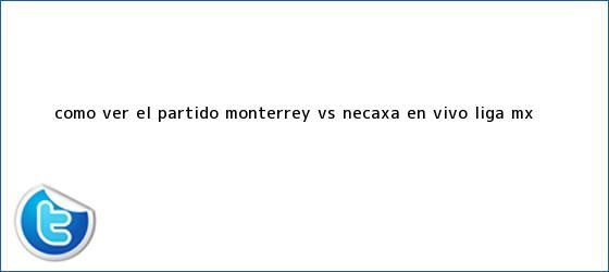 trinos de ¿Cómo ver el partido <b>Monterrey vs Necaxa</b> en vivo? Liga MX ...