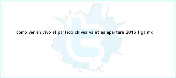 trinos de ¿Cómo ver en vivo el partido <b>Chivas vs Atlas</b>? Apertura 2016, Liga MX