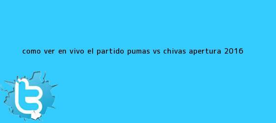 trinos de ¿Cómo ver EN VIVO el partido <b>Pumas vs Chivas</b>? Apertura 2016 ...