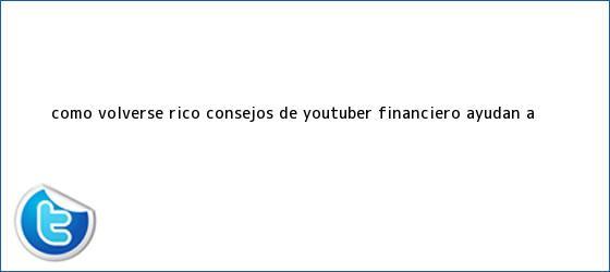 trinos de ¿Cómo volverse rico? Consejos de youtuber financiero ayudan a ...