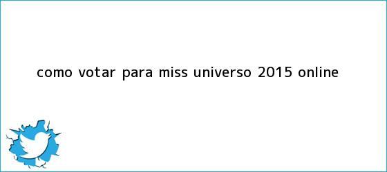 trinos de Cómo <b>Votar</b> Para <b>Miss Universo 2015</b> Online