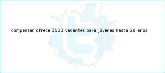 trinos de <b>Compensar</b> ofrece 3.500 vacantes para jóvenes hasta 28 años