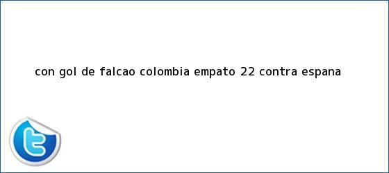trinos de Con gol de Falcao, <b>Colombia</b> empató 2-2 contra <b>España</b>