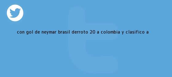 trinos de Con gol de Neymar, <b>Brasil</b> derrotó 2-0 a <b>Colombia</b> y clasificó a ...