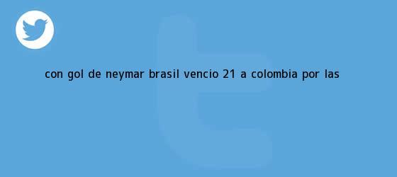 trinos de Con gol de Neymar, <b>Brasil</b> venció 2-1 a <b>Colombia</b> por las ...