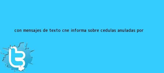 trinos de Con mensajes de texto CNE informa sobre cédulas anuladas por <b>...</b>