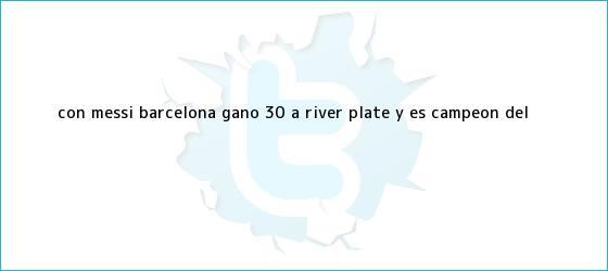 trinos de Con Messi, <b>Barcelona</b> ganó 3-0 a <b>River Plate</b> y es campeón del <b>...</b>