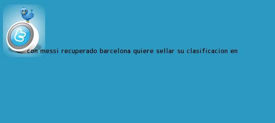 trinos de Con Messi recuperado, <b>Barcelona</b> quiere sellar su clasificación en ...