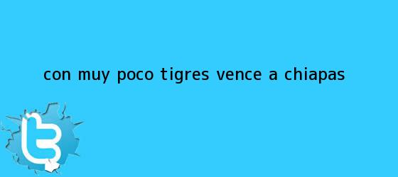 trinos de Con muy poco, <b>Tigres</b> vence a <b>Chiapas</b>