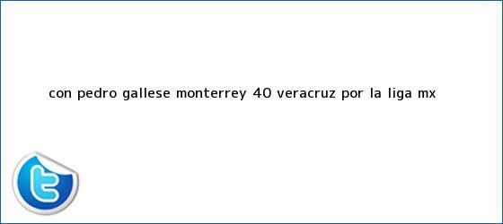 trinos de Con Pedro Gallese, <b>Monterrey</b> 4-0 <b>Veracruz</b> por la Liga MX