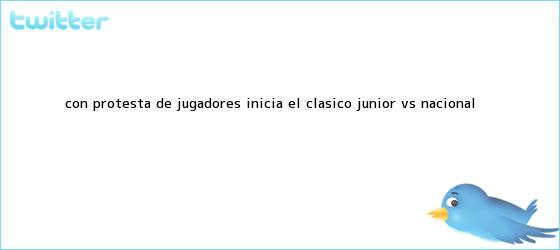 trinos de Con protesta de jugadores, inicia el clásico Junior vs. <b>Nacional</b>