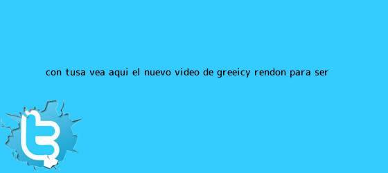 trinos de ¿Con tusa? Vea aquí el nuevo video de <b>Greeicy Rendón</b> para ser ...