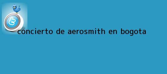 trinos de <b>Concierto de Aerosmith en</b> Bogota