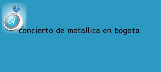 trinos de Concierto de <b>Metallica</b> en Bogota