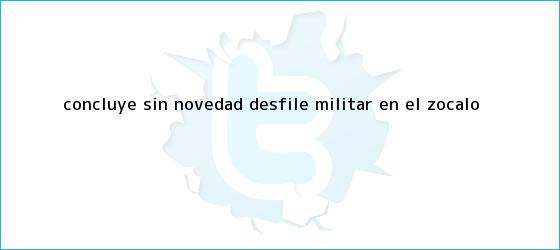trinos de Concluye ?sin novedad? <b>desfile militar</b> en el Zócalo