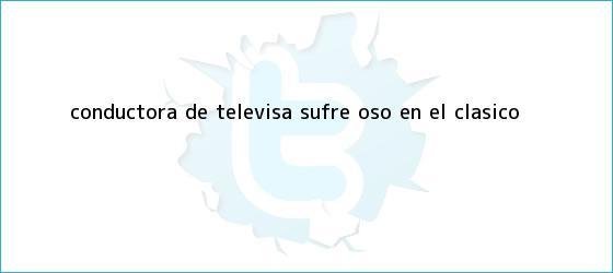 trinos de Conductora de <b>Televisa</b> sufre ?oso? en el clásico