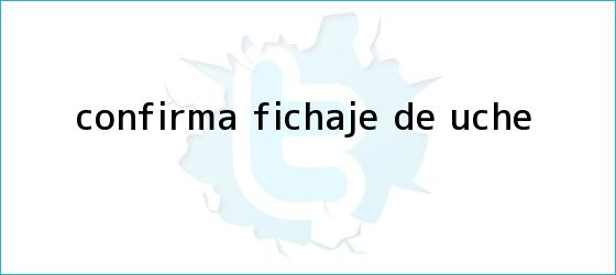 trinos de Confirma fichaje de <b>Uche</b>