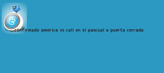 trinos de Confirmado: <b>América vs</b>. <b>Cali</b>, en el Pascual, a puerta cerrada