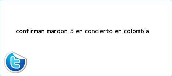 trinos de Confirman <b>Maroon 5</b> en concierto en Colombia